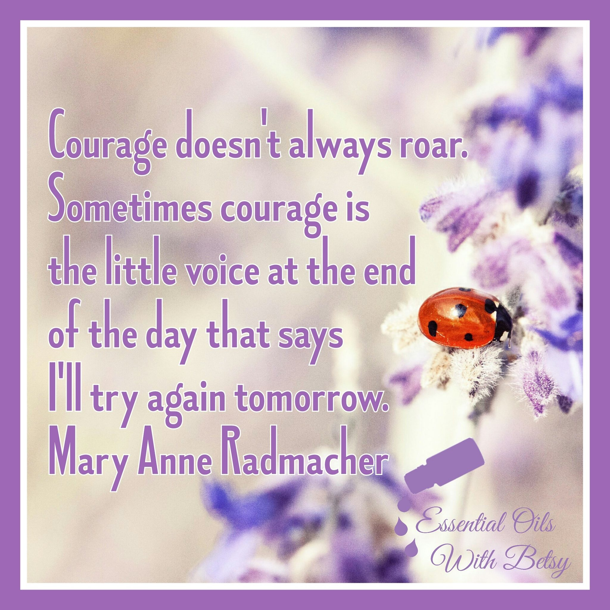 Courage doesn't always roar. Sometimes courage is the little voice at the end of the day that says I'll try again tomorrow.