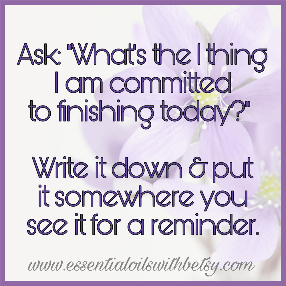 """Ask: """"What's the 1 thing I am committed to finishing today?"""" Write it down & put it somewhere you see it for a reminder."""