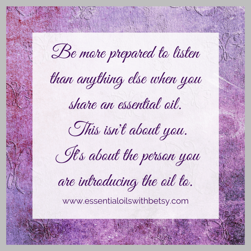 Be more prepared to listen than anything else when you share an essential oil sample. This isn't about you. It's about the person you are introducing the oil to.