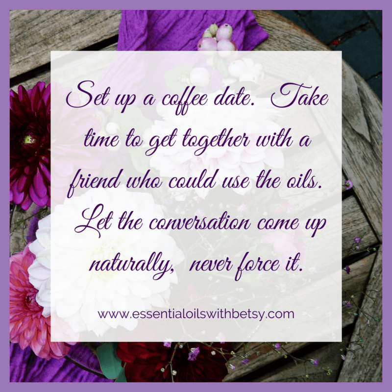 Set up a coffee date. Take time to get together with a friend who could use the oils. Let the conversation come up naturally, never force it.